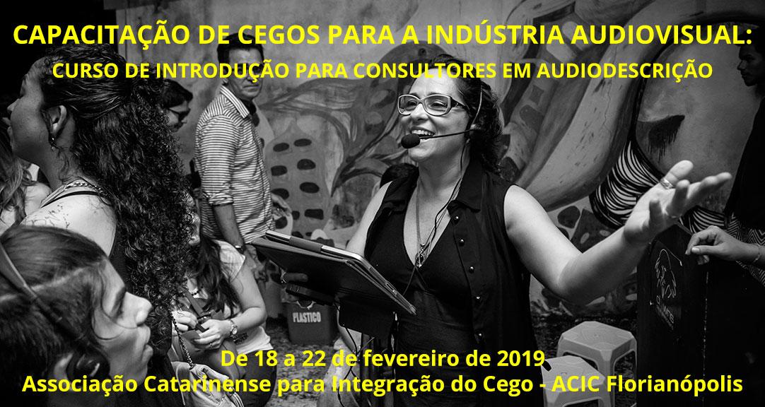 CAPACITAÇÃO DE CEGOS PARA A INDÚSTRIA AUDIOVISUAL. CURSO DE INTRODUÇÃO PARA CONSULTORES EM AUDIODESCRIÇÃO. De 18 a 22 de fevereiro de 2019. Associação Catarinense para Integração do Cego, ACIC Florianópolis